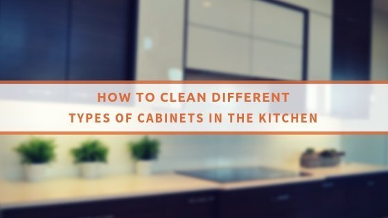 How To Clean Different Types Of Cabinets In The Kitchen