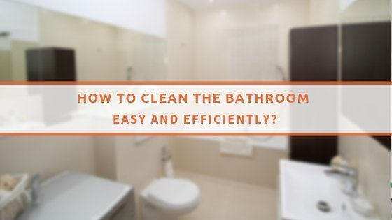How To Clean The Bathroom Easy And Efficiently
