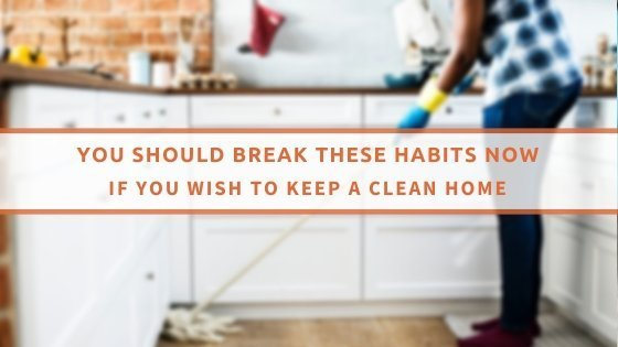 You Should Break These Habits Now If You Wish To Keep A Clean Home